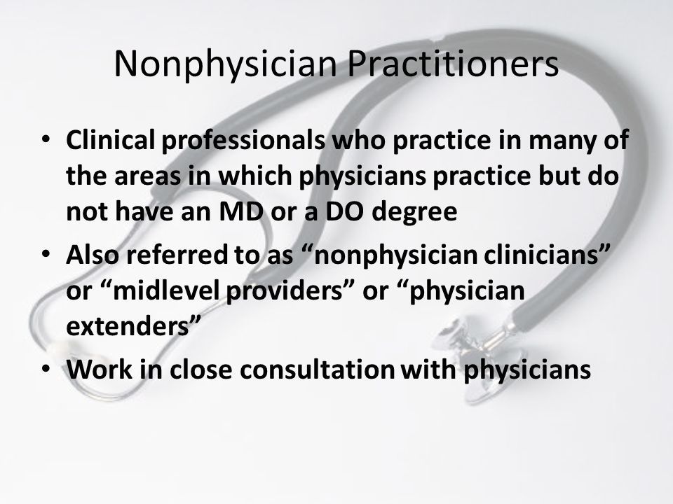 Nonphysician Practitioners Clinical professionals who practice in many of the areas in which physicians practice but do not have an MD or a DO degree Also referred to as nonphysician clinicians or midlevel providers or physician extenders Work in close consultation with physicians