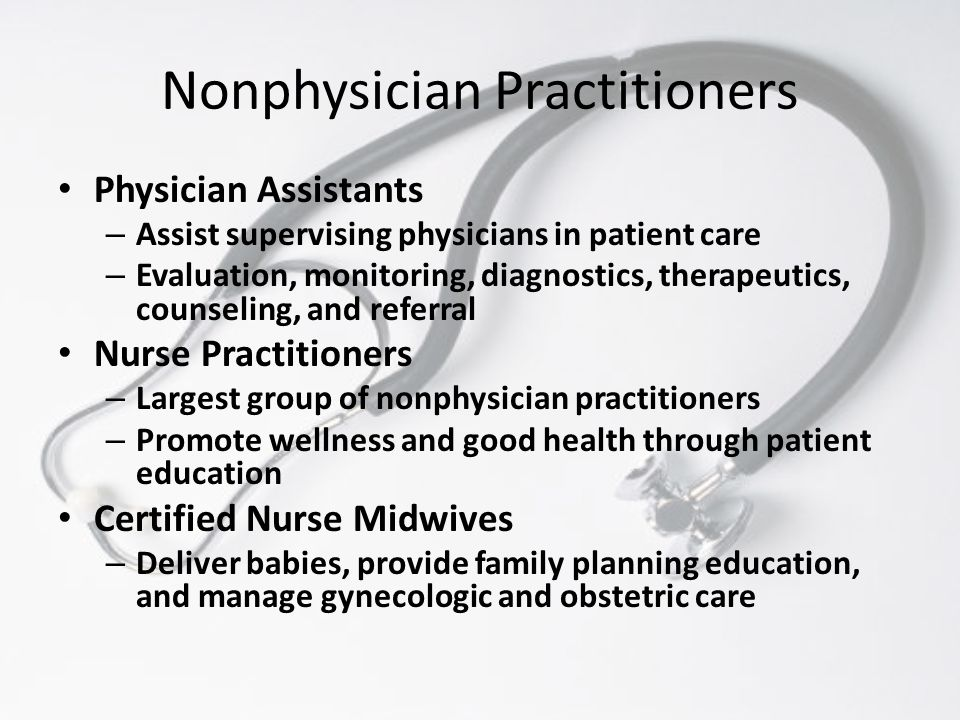Nonphysician Practitioners Physician Assistants – Assist supervising physicians in patient care – Evaluation, monitoring, diagnostics, therapeutics, c