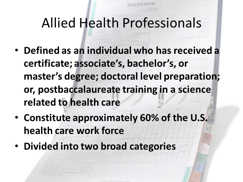Allied Health Professionals Defined as an individual who has received a certificate; associate's, bachelor's, or master's degree; doctoral level prepa