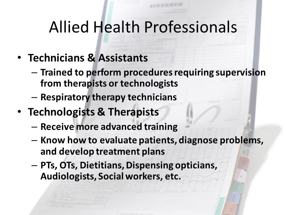 Allied Health Professionals Technicians & Assistants – Trained to perform procedures requiring supervision from therapists or technologists – Respirat