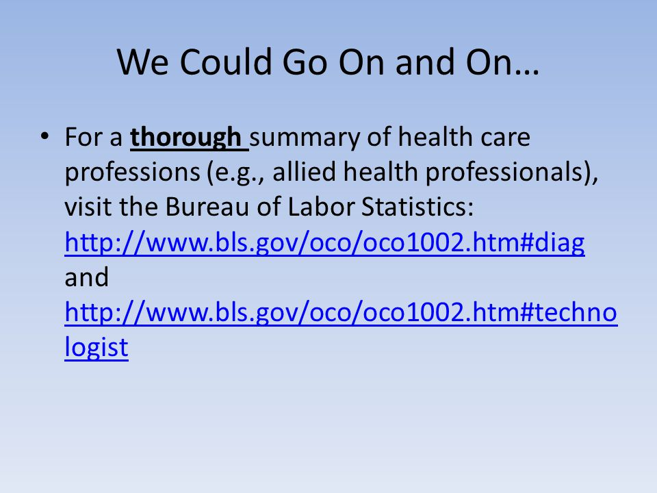 We Could Go On and On… For a thorough summary of health care professions (e.g., allied health professionals), visit the Bureau of Labor Statistics: ht