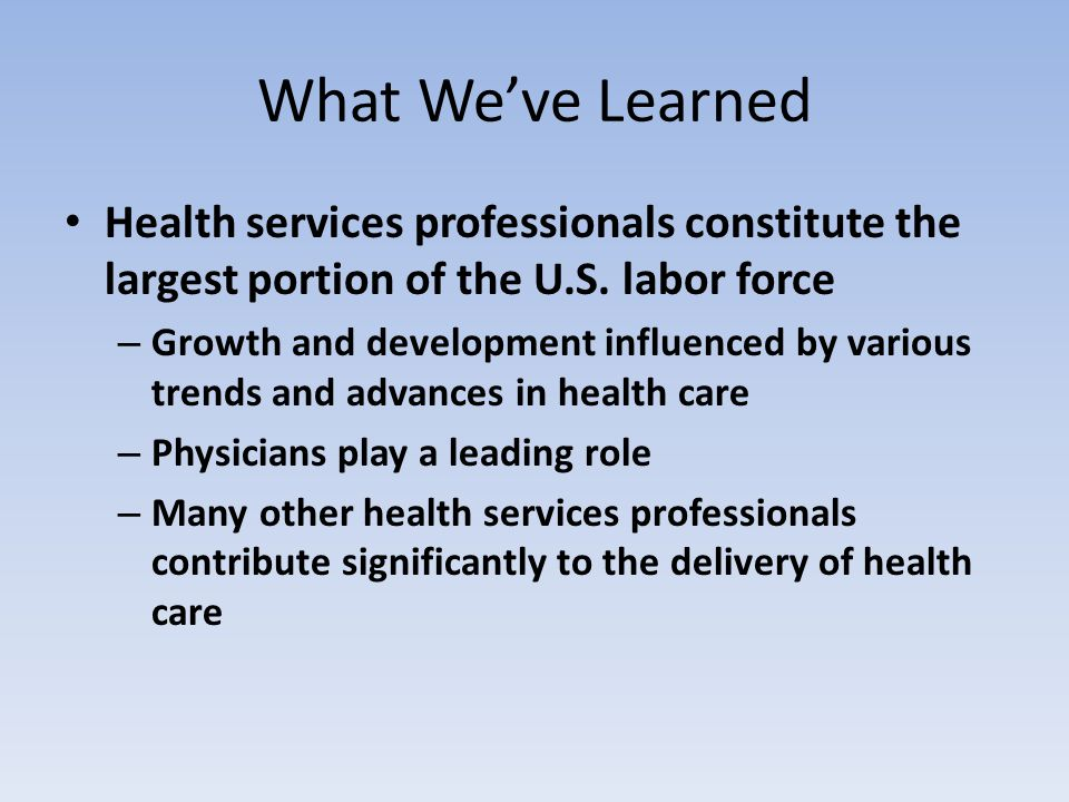 What We've Learned Health services professionals constitute the largest portion of the U.S. labor force – Growth and development influenced by various