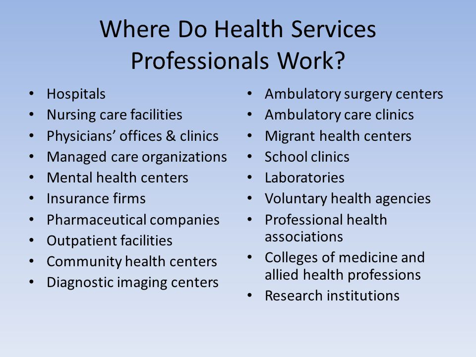 Where Do Health Services Professionals Work? Hospitals Nursing care facilities Physicians' offices & clinics Managed care organizations Mental health