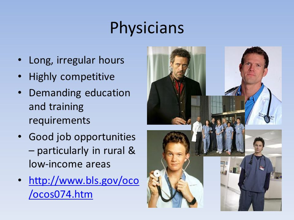 Physicians Long, irregular hours Highly competitive Demanding education and training requirements Good job opportunities – particularly in rural & low-income areas http://www.bls.gov/oco /ocos074.htm http://www.bls.gov/oco /ocos074.htm