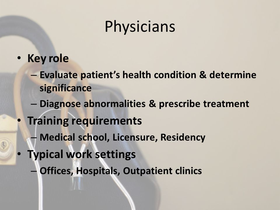 Physicians Key role – Evaluate patient's health condition & determine significance – Diagnose abnormalities & prescribe treatment Training requirements – Medical school, Licensure, Residency Typical work settings – Offices, Hospitals, Outpatient clinics