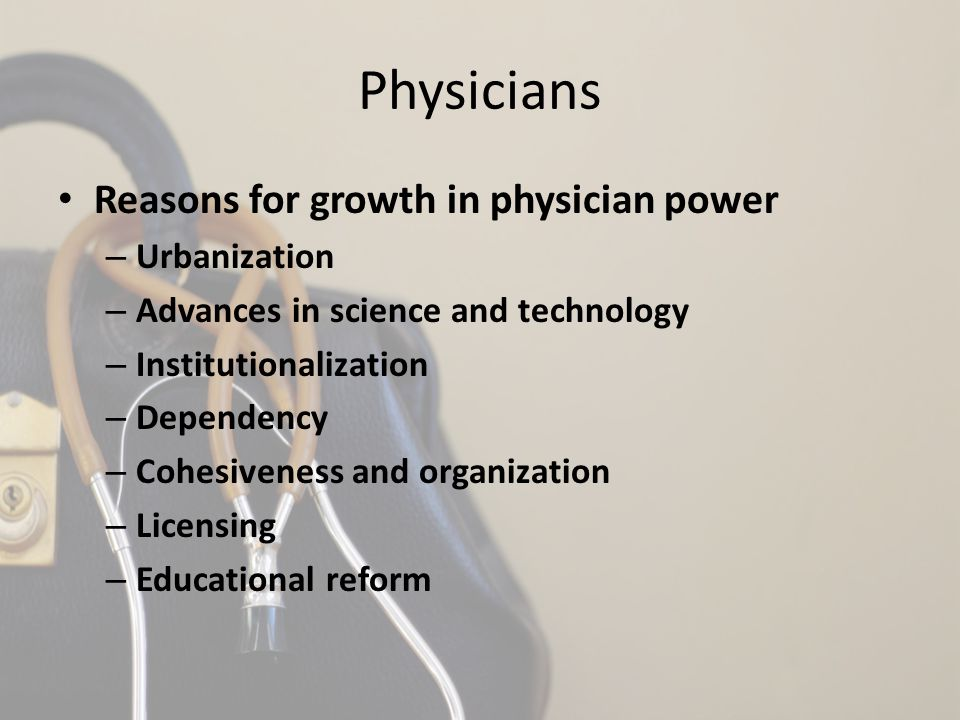 Physicians Reasons for growth in physician power – Urbanization – Advances in science and technology – Institutionalization – Dependency – Cohesivenes