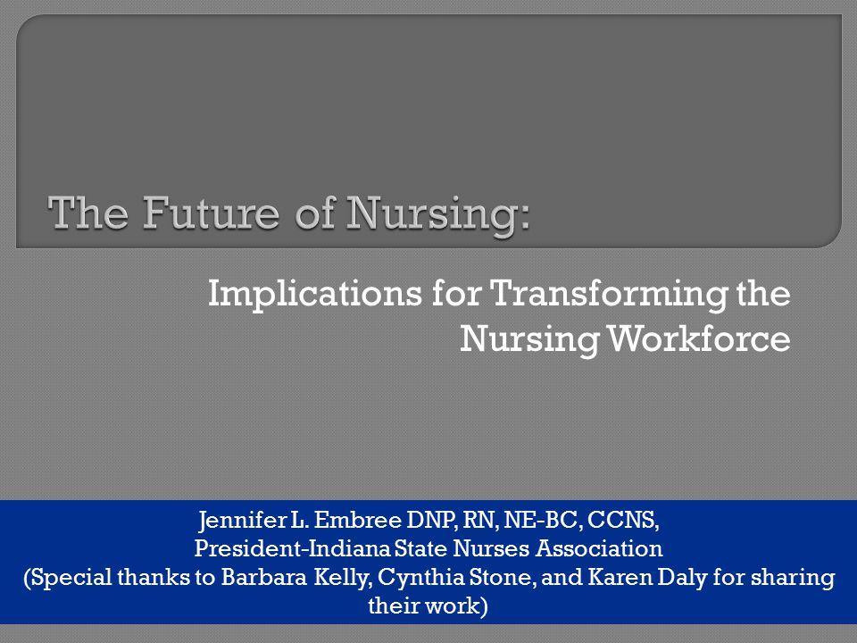 Implications for Transforming the Nursing Workforce Jennifer L. Embree DNP, RN, NE-BC, CCNS, President-Indiana State Nurses Association (Special thank
