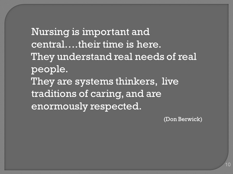 10 Nursing is important and central….their time is here. They understand real needs of real people. They are systems thinkers, live traditions of cari