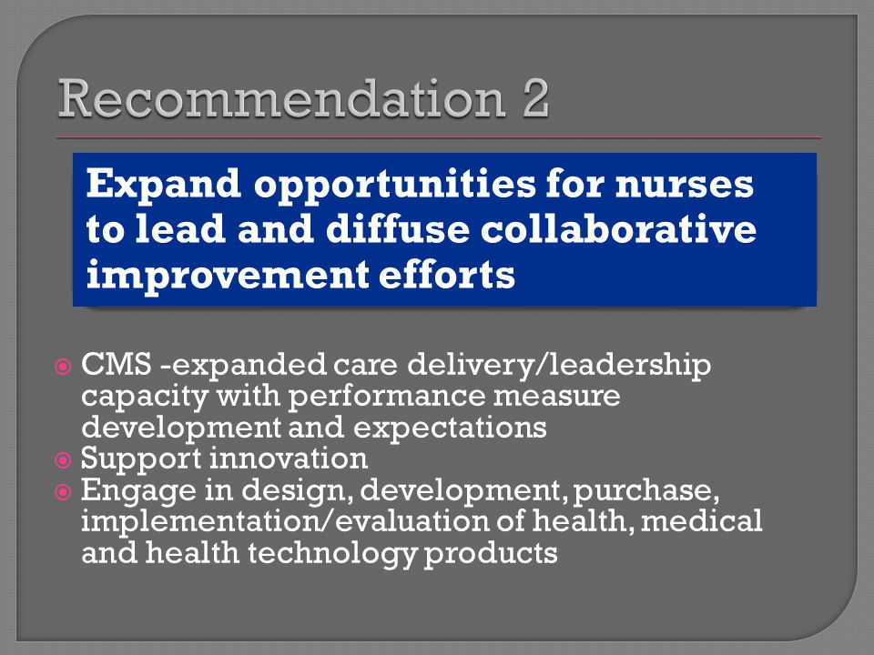  CMS -expanded care delivery/leadership capacity with performance measure development and expectations  Support innovation  Engage in design, development, purchase, implementation/evaluation of health, medical and health technology products Expand opportunities for nurses to lead and diffuse collaborative improvement efforts