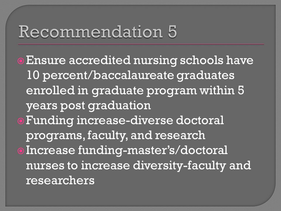  Ensure accredited nursing schools have 10 percent/baccalaureate graduates enrolled in graduate program within 5 years post graduation  Funding increase-diverse doctoral programs, faculty, and research  Increase funding-master's/doctoral nurses to increase diversity-faculty and researchers
