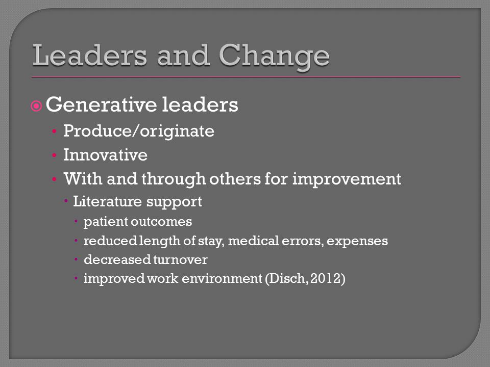  Generative leaders Produce/originate Innovative With and through others for improvement  Literature support  patient outcomes  reduced length of stay, medical errors, expenses  decreased turnover  improved work environment (Disch, 2012)