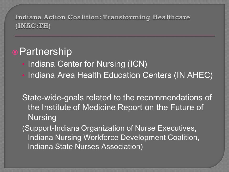  Partnership Indiana Center for Nursing (ICN) Indiana Area Health Education Centers (IN AHEC) State-wide-goals related to the recommendations of the