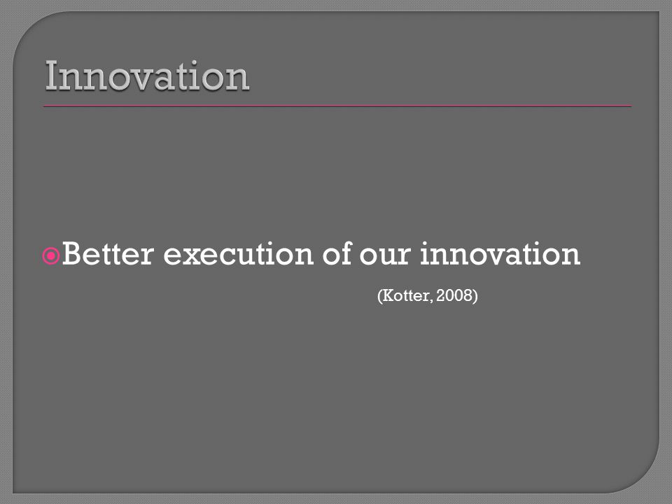  Better execution of our innovation (Kotter, 2008)