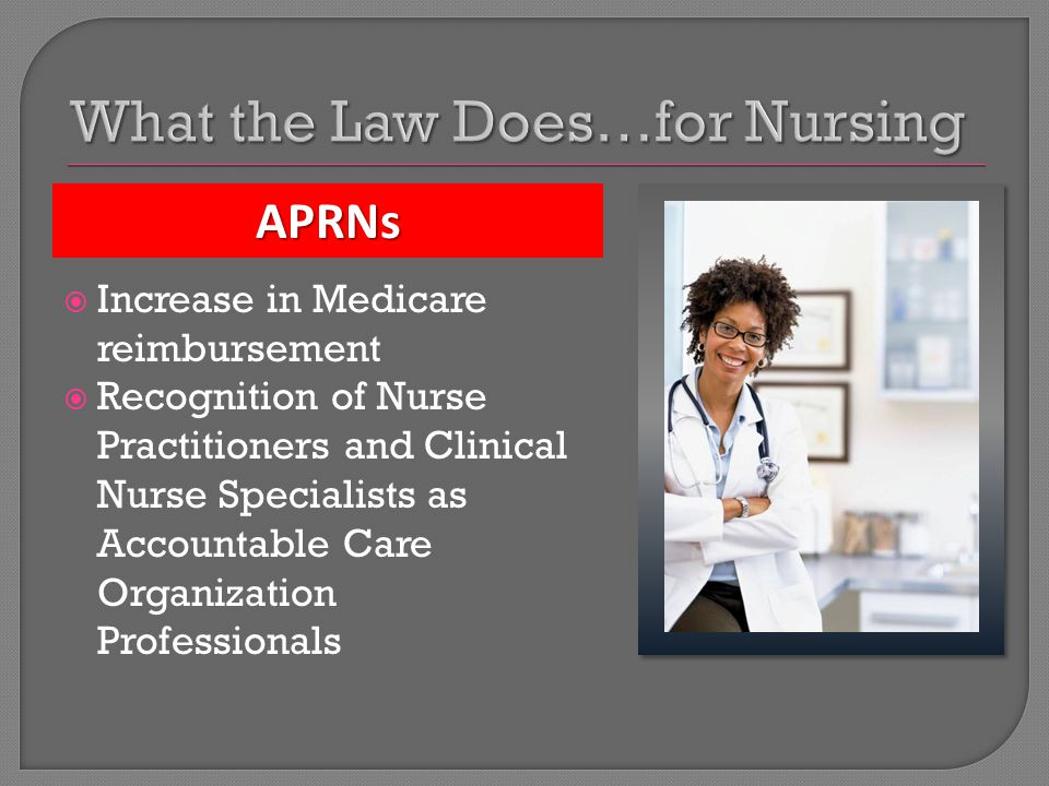 Increase in Medicare reimbursement  Recognition of Nurse Practitioners and Clinical Nurse Specialists as Accountable Care Organization Professionals APRNs