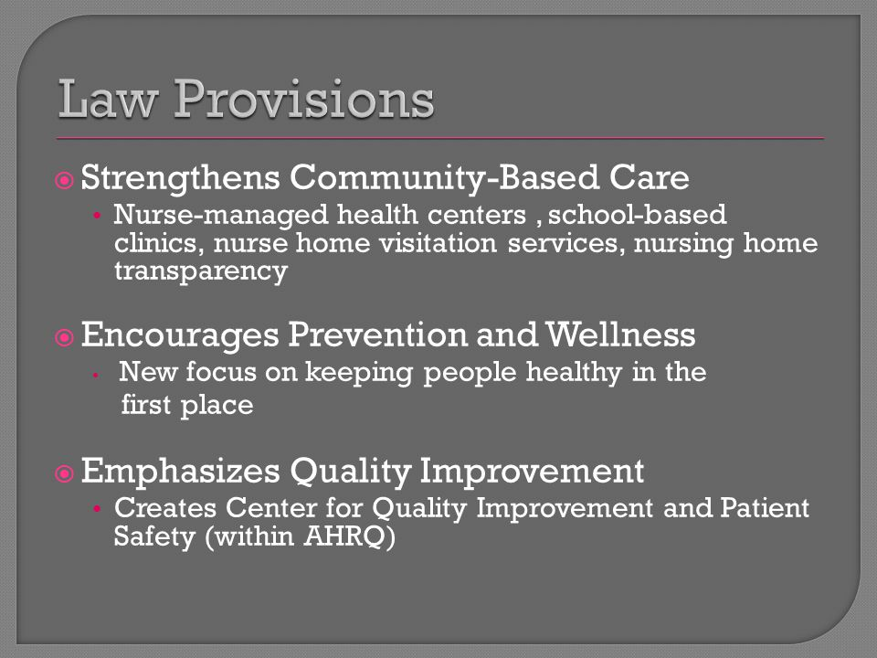  Strengthens Community-Based Care Nurse-managed health centers, school-based clinics, nurse home visitation services, nursing home transparency  Encourages Prevention and Wellness New focus on keeping people healthy in the first place  Emphasizes Quality Improvement Creates Center for Quality Improvement and Patient Safety (within AHRQ)