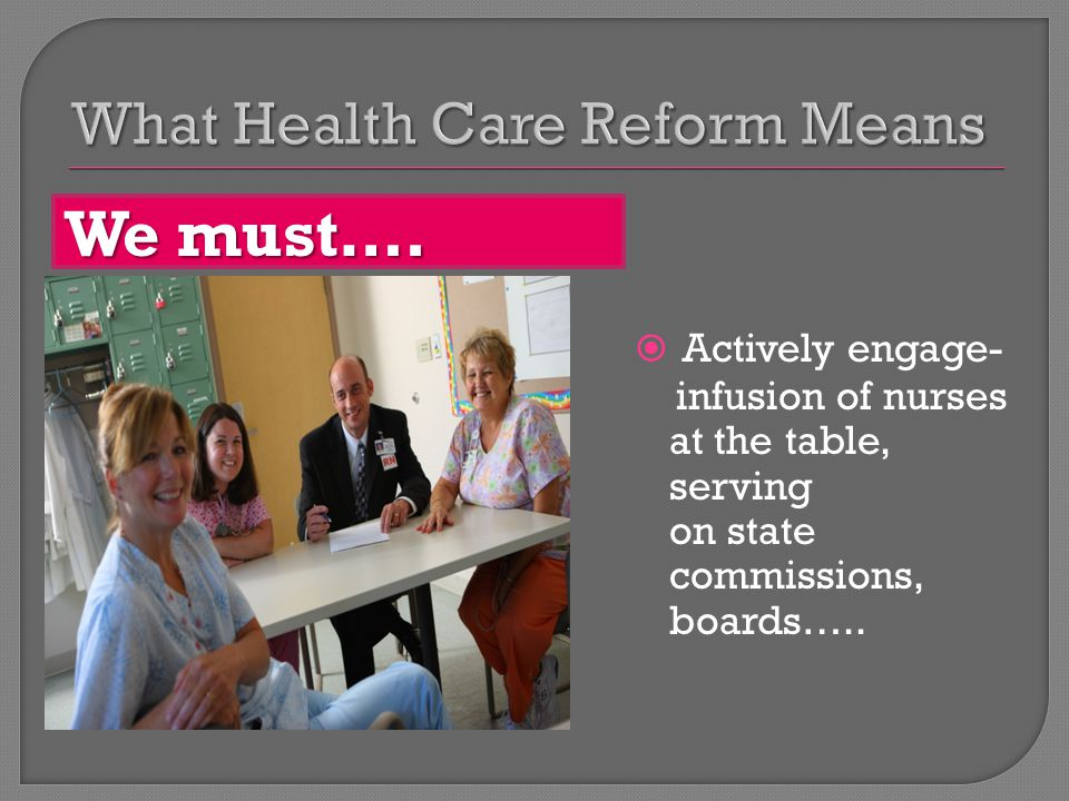  Actively engage- infusion of nurses at the table, serving on state commissions, boards…..