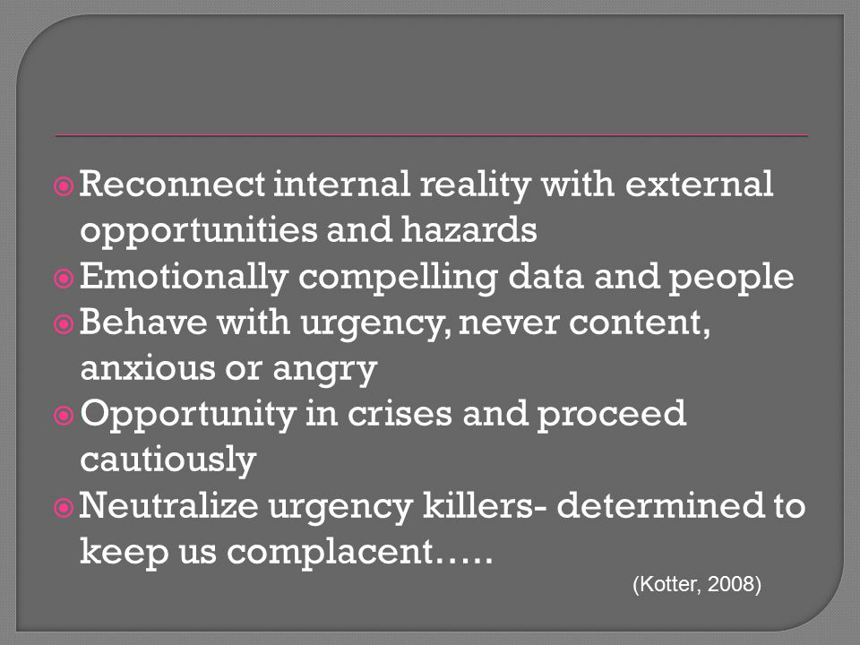  Reconnect internal reality with external opportunities and hazards  Emotionally compelling data and people  Behave with urgency, never content, an