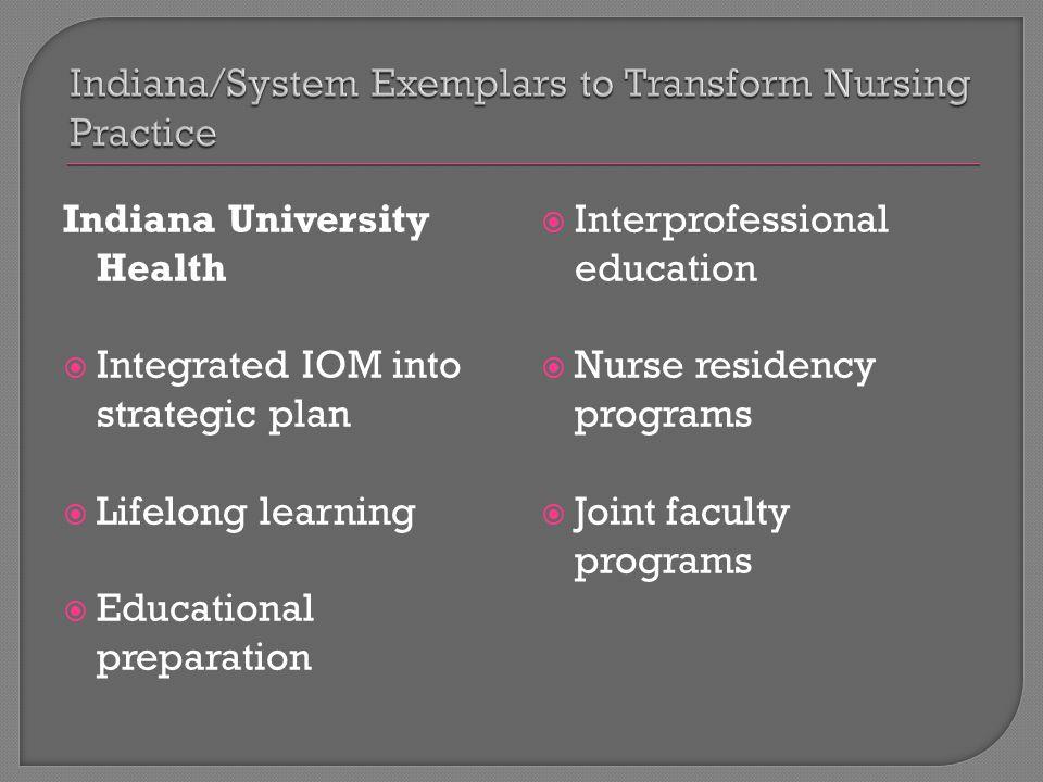 Indiana University Health  Integrated IOM into strategic plan  Lifelong learning  Educational preparation  Interprofessional education  Nurse residency programs  Joint faculty programs