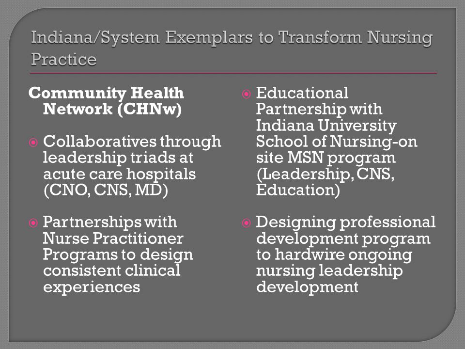 Community Health Network (CHNw)  Collaboratives through leadership triads at acute care hospitals (CNO, CNS, MD)  Partnerships with Nurse Practitioner Programs to design consistent clinical experiences  Educational Partnership with Indiana University School of Nursing-on site MSN program (Leadership, CNS, Education)  Designing professional development program to hardwire ongoing nursing leadership development