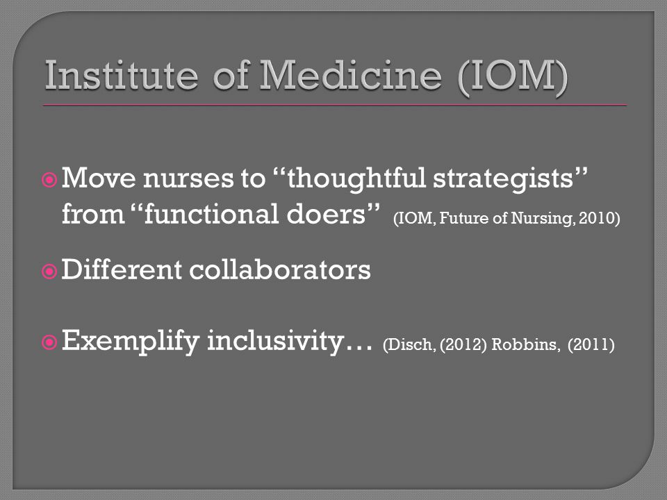  Move nurses to thoughtful strategists from functional doers (IOM, Future of Nursing, 2010)  Different collaborators  Exemplify inclusivity… (Disch, (2012) Robbins, (2011)