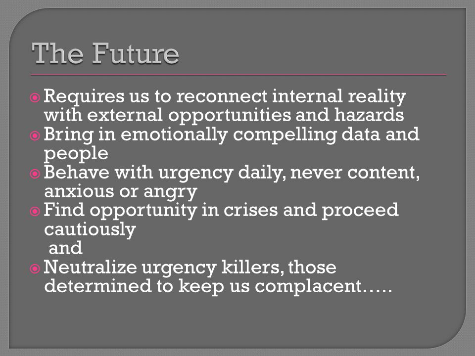 Requires us to reconnect internal reality with external opportunities and hazards  Bring in emotionally compelling data and people  Behave with urgency daily, never content, anxious or angry  Find opportunity in crises and proceed cautiously and  Neutralize urgency killers, those determined to keep us complacent…..