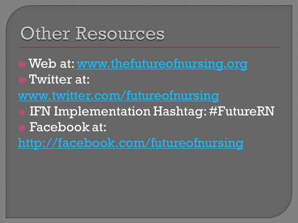  Web at: www.thefutureofnursing.orgwww.thefutureofnursing.org  Twitter at: www.twitter.com/futureofnursing  IFN Implementation Hashtag: #FutureRN  Facebook at: http://facebook.com/futureofnursing http://facebook.com/futureofnursing