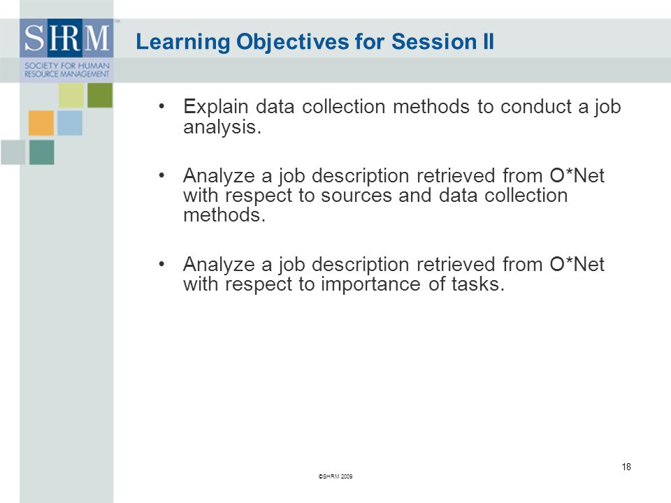 Learning Objectives for Session II Explain data collection methods to conduct a job analysis.