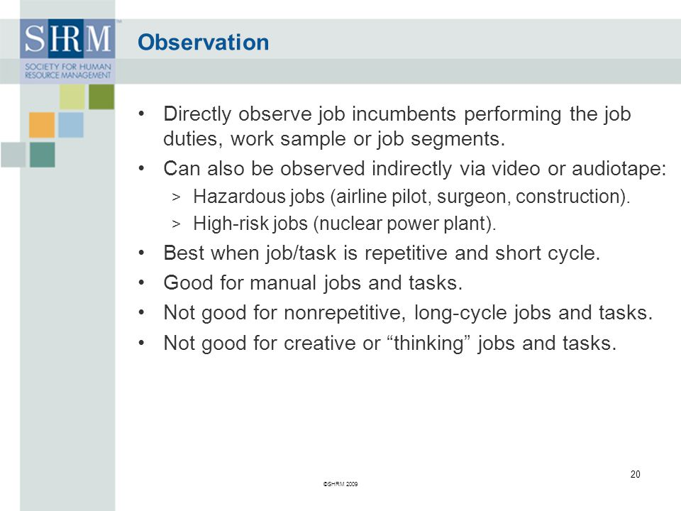 Observation Directly observe job incumbents performing the job duties, work sample or job segments.