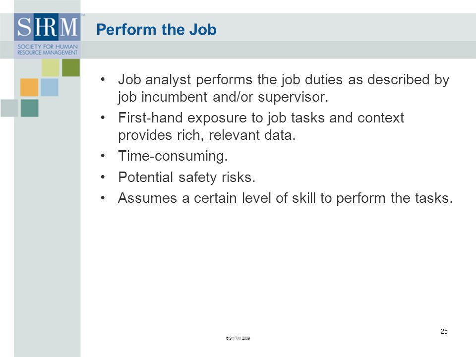 Perform the Job Job analyst performs the job duties as described by job incumbent and/or supervisor.