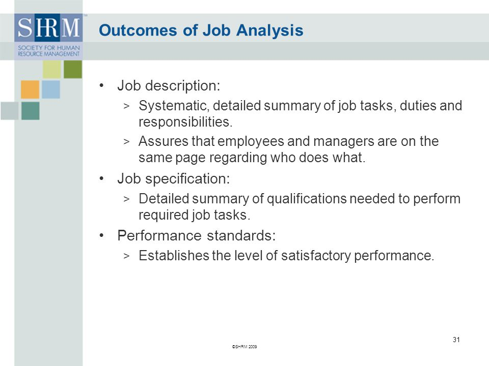 Outcomes of Job Analysis Job description: > Systematic, detailed summary of job tasks, duties and responsibilities.