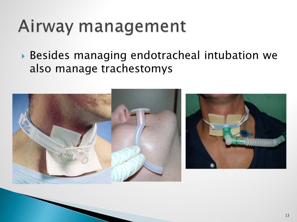  Besides managing endotracheal intubation we also manage trachestomys 13