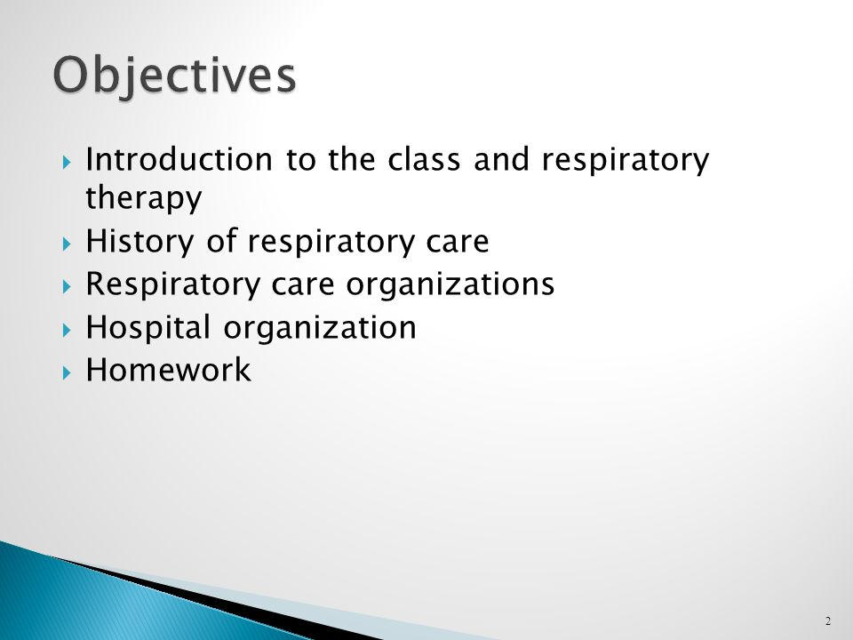  Introduction to the class and respiratory therapy  History of respiratory care  Respiratory care organizations  Hospital organization  Homework 2