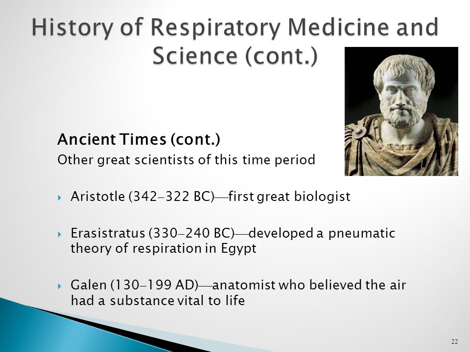 22 History of Respiratory Medicine and Science (cont.) Ancient Times (cont.) Other great scientists of this time period  Aristotle (342  322 BC)  first great biologist  Erasistratus (330  240 BC)  developed a pneumatic theory of respiration in Egypt  Galen (130  199 AD)  anatomist who believed the air had a substance vital to life