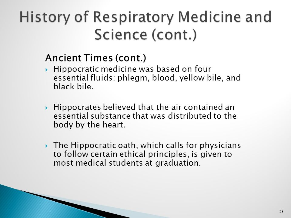 23 History of Respiratory Medicine and Science (cont.) Ancient Times (cont.)  Hippocratic medicine was based on four essential fluids: phlegm, blood, yellow bile, and black bile.