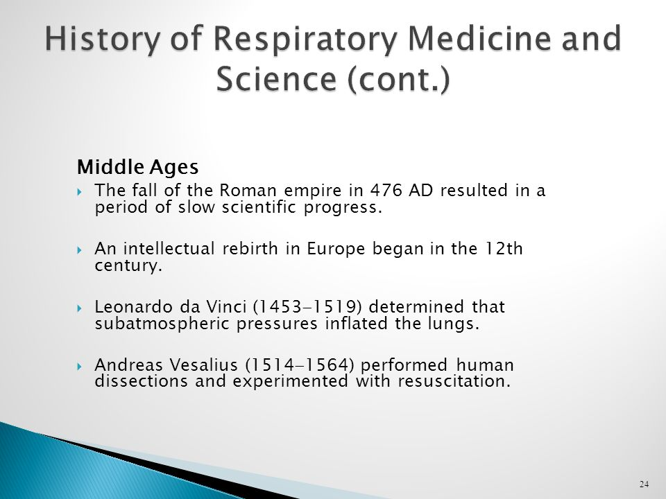 24 History of Respiratory Medicine and Science (cont.) Middle Ages  The fall of the Roman empire in 476 AD resulted in a period of slow scientific progress.