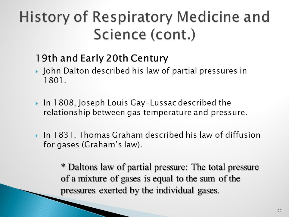 27 History of Respiratory Medicine and Science (cont.) 19th and Early 20th Century  John Dalton described his law of partial pressures in 1801.