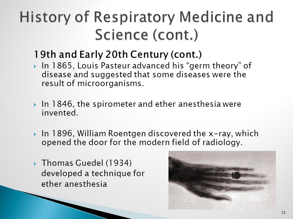 28 History of Respiratory Medicine and Science (cont.) 19th and Early 20th Century (cont.)  In 1865, Louis Pasteur advanced his germ theory of disease and suggested that some diseases were the result of microorganisms.