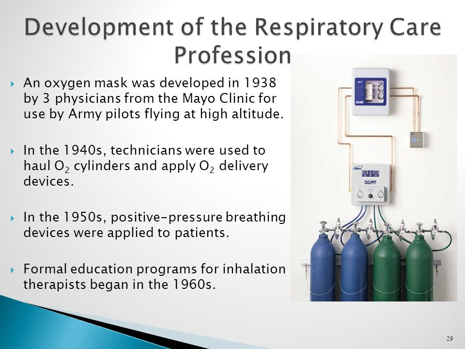 29 Development of the Respiratory Care Profession  An oxygen mask was developed in 1938 by 3 physicians from the Mayo Clinic for use by Army pilots flying at high altitude.