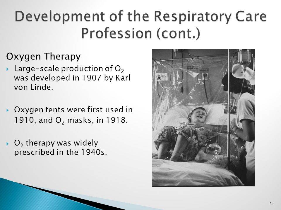 31 Development of the Respiratory Care Profession (cont.) Oxygen Therapy  Large-scale production of O 2 was developed in 1907 by Karl von Linde.