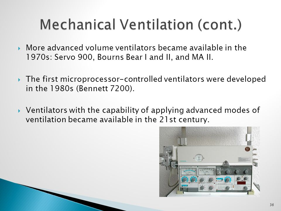 36 Mechanical Ventilation (cont.)  More advanced volume ventilators became available in the 1970s: Servo 900, Bourns Bear I and II, and MA II.