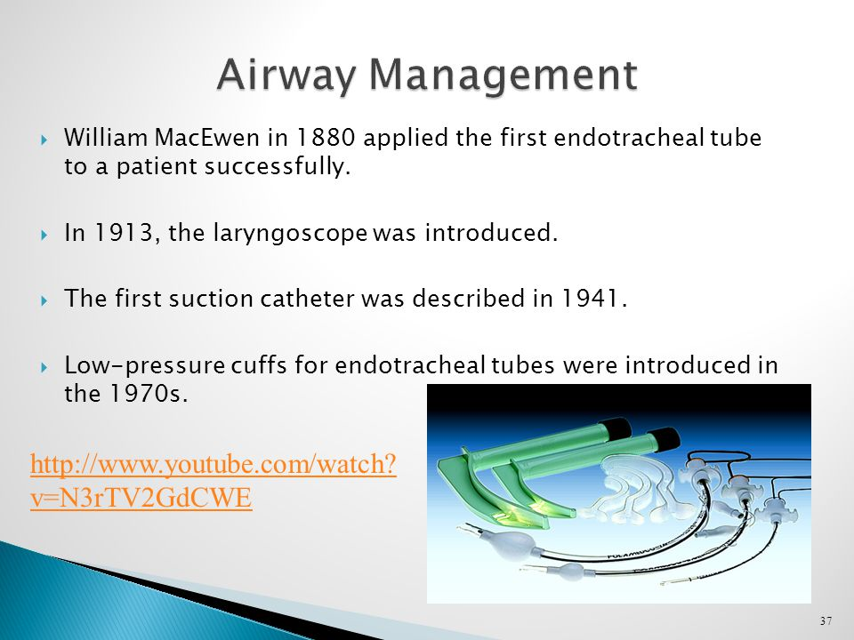 37 Airway Management  William MacEwen in 1880 applied the first endotracheal tube to a patient successfully.