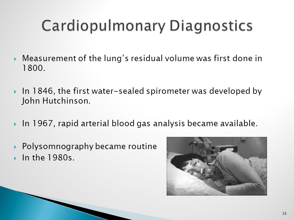 38 Cardiopulmonary Diagnostics  Measurement of the lung's residual volume was first done in 1800.