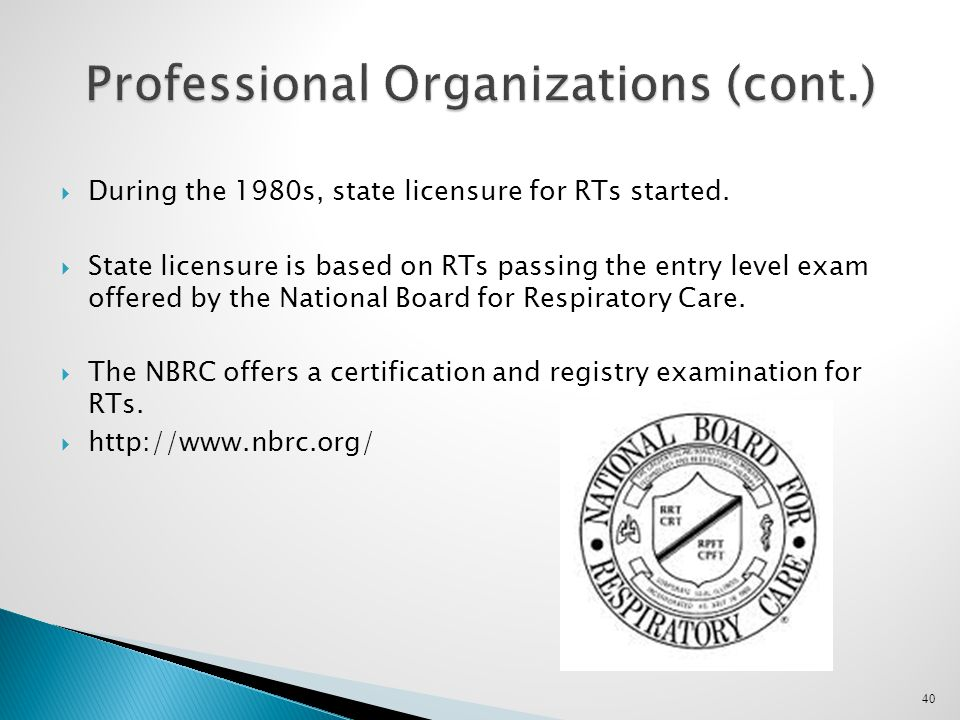 40 Professional Organizations (cont.)  During the 1980s, state licensure for RTs started.