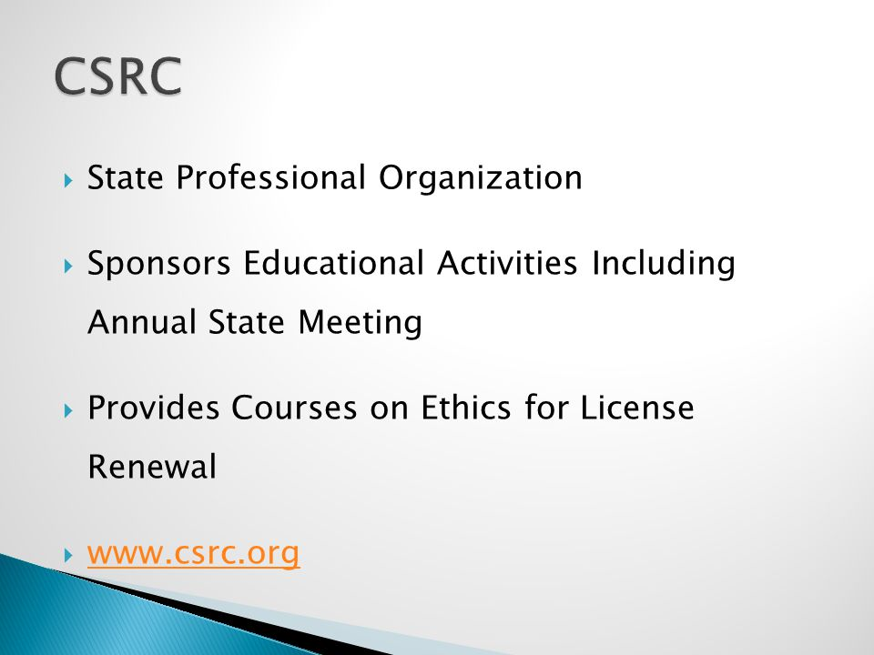  State Professional Organization  Sponsors Educational Activities Including Annual State Meeting  Provides Courses on Ethics for License Renewal  www.csrc.org www.csrc.org