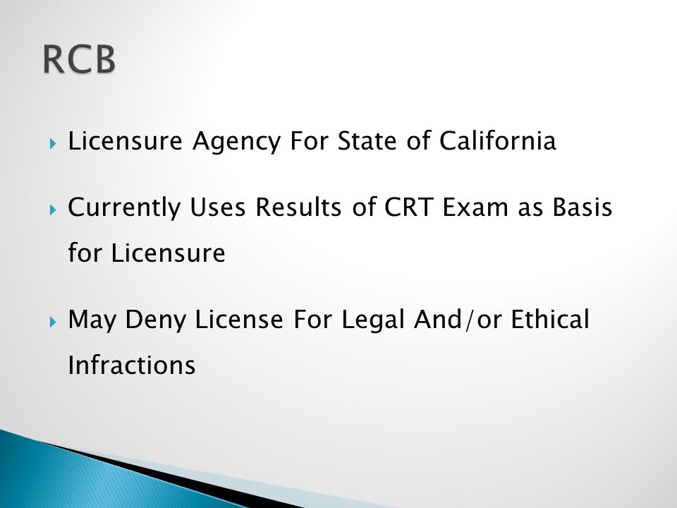  Licensure Agency For State of California  Currently Uses Results of CRT Exam as Basis for Licensure  May Deny License For Legal And/or Ethical Infractions