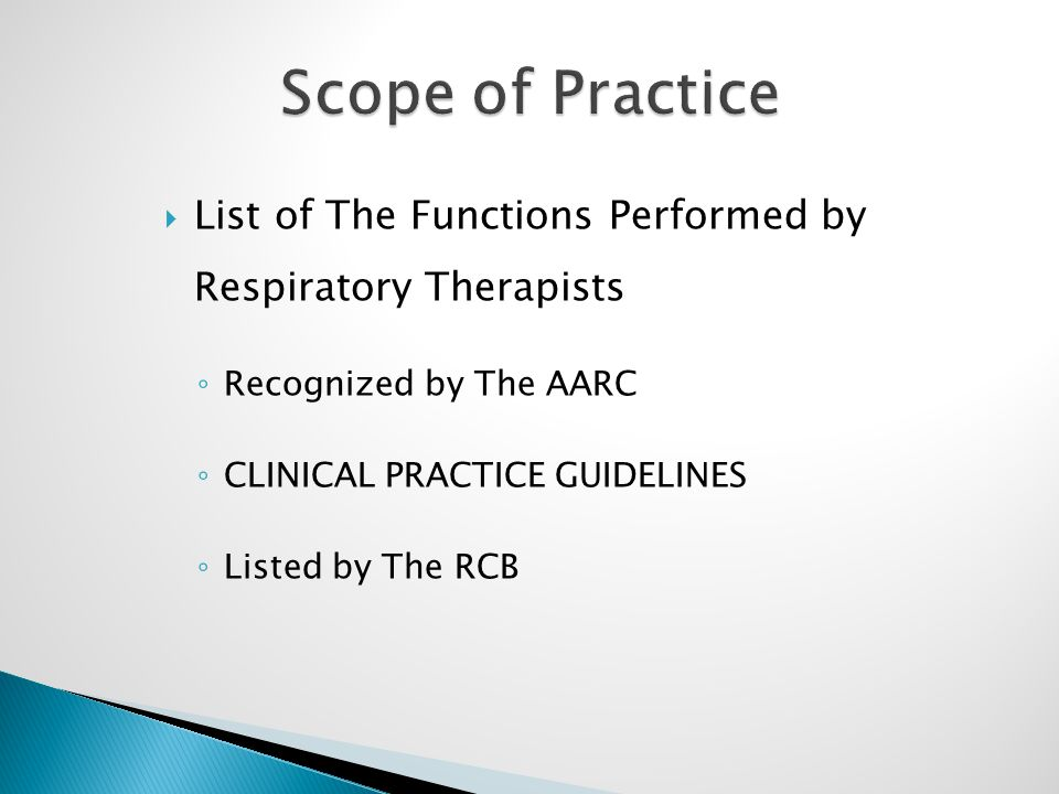  List of The Functions Performed by Respiratory Therapists ◦ Recognized by The AARC ◦ CLINICAL PRACTICE GUIDELINES ◦ Listed by The RCB