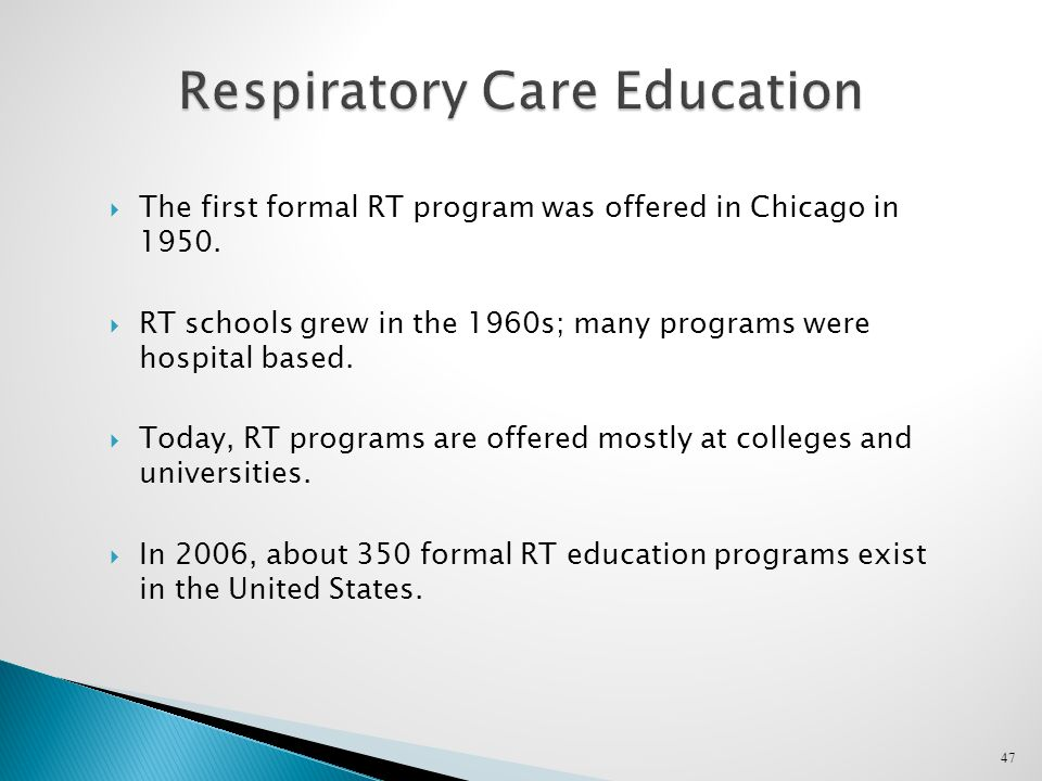47 Respiratory Care Education  The first formal RT program was offered in Chicago in 1950.