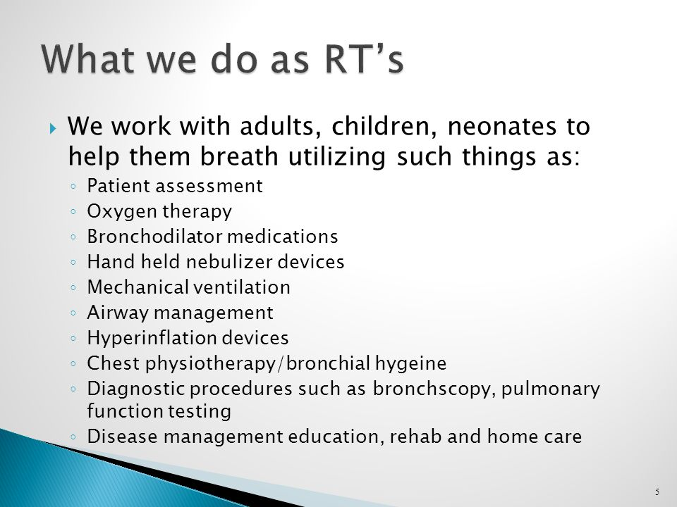  We work with adults, children, neonates to help them breath utilizing such things as: ◦ Patient assessment ◦ Oxygen therapy ◦ Bronchodilator medications ◦ Hand held nebulizer devices ◦ Mechanical ventilation ◦ Airway management ◦ Hyperinflation devices ◦ Chest physiotherapy/bronchial hygeine ◦ Diagnostic procedures such as bronchscopy, pulmonary function testing ◦ Disease management education, rehab and home care 5