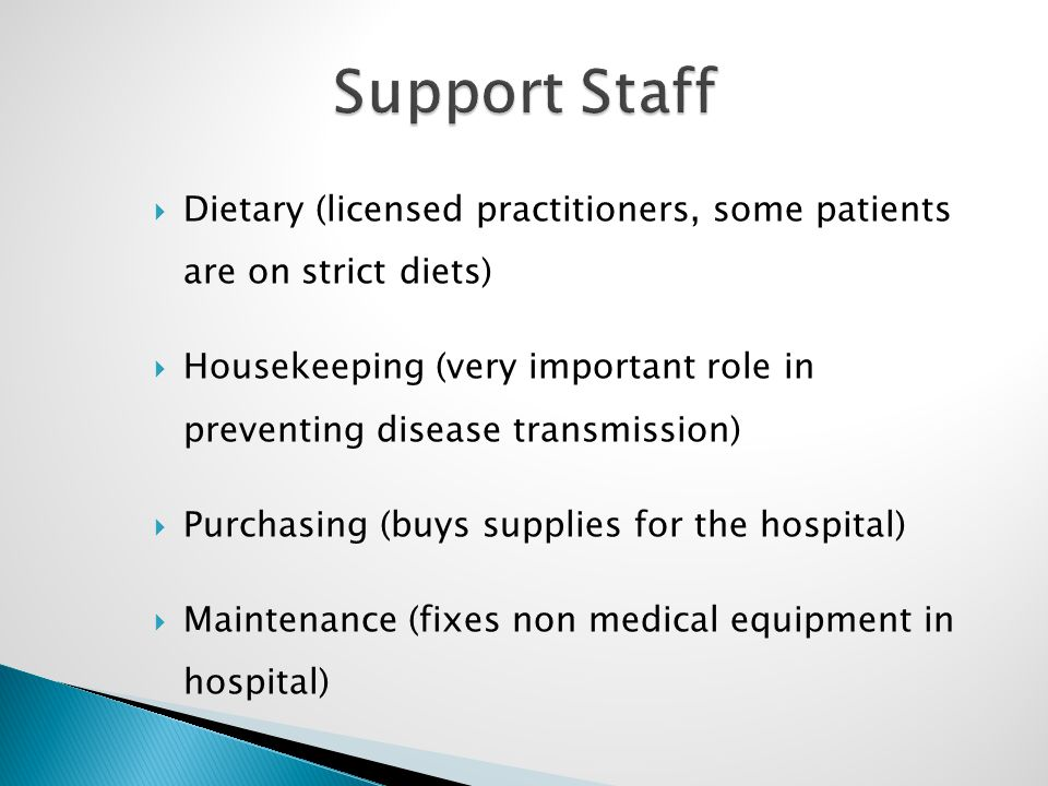  Dietary (licensed practitioners, some patients are on strict diets)  Housekeeping (very important role in preventing disease transmission)  Purchasing (buys supplies for the hospital)  Maintenance (fixes non medical equipment in hospital)