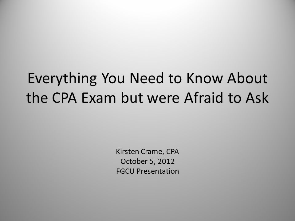 Everything You Need to Know About the CPA Exam but were Afraid to Ask Kirsten Crame, CPA October 5, 2012 FGCU Presentation